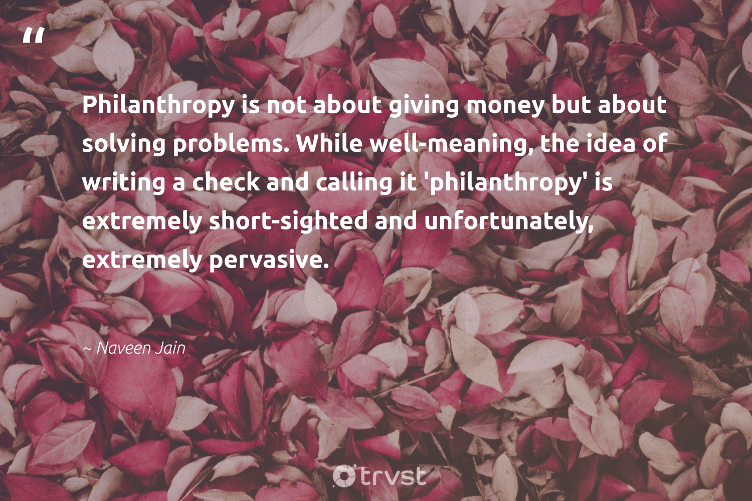"""""""Philanthropy is not about giving money but about solving problems. While well-meaning, the idea of writing a check and calling it 'philanthropy' is extremely short-sighted and unfortunately, extremely pervasive.""""  - Naveen Jain #trvst #quotes #philanthropy #philanthropic #giveforthefuture #changemakers #takeaction #itscooltobekind #togetherwecan #gogreen #collectiveaction #dosomething"""