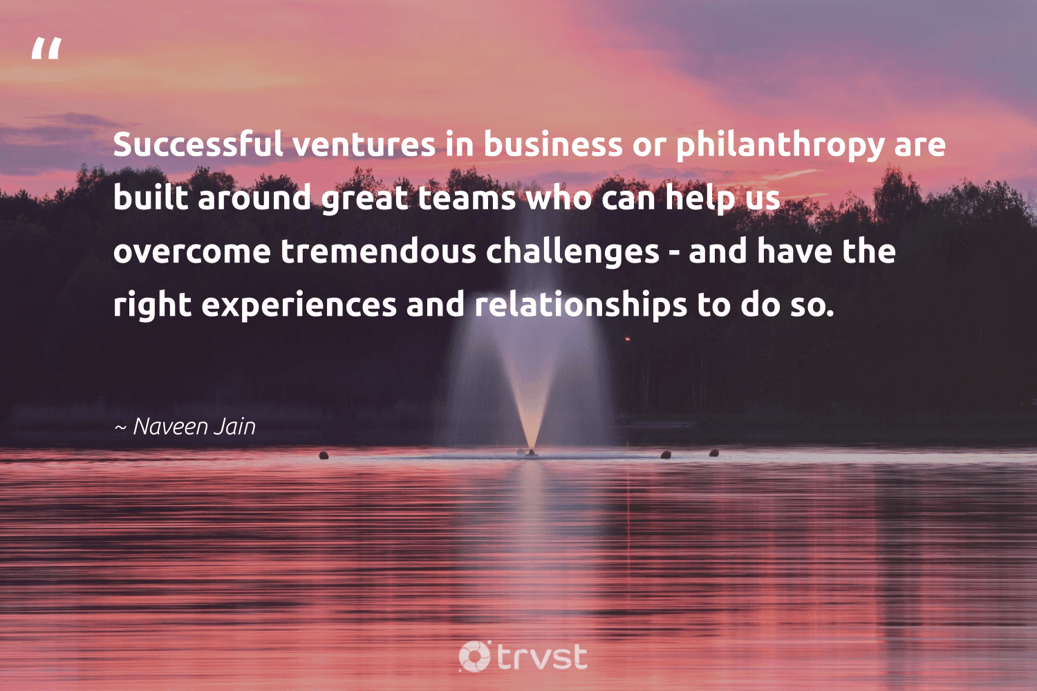"""""""Successful ventures in business or philanthropy are built around great teams who can help us overcome tremendous challenges - and have the right experiences and relationships to do so.""""  - Naveen Jain #trvst #quotes #philanthropy #philanthropic #changemakers #itscooltobekind #socialchange #giveforthefuture #togetherwecan #bethechange #ecoconscious #dosomething"""