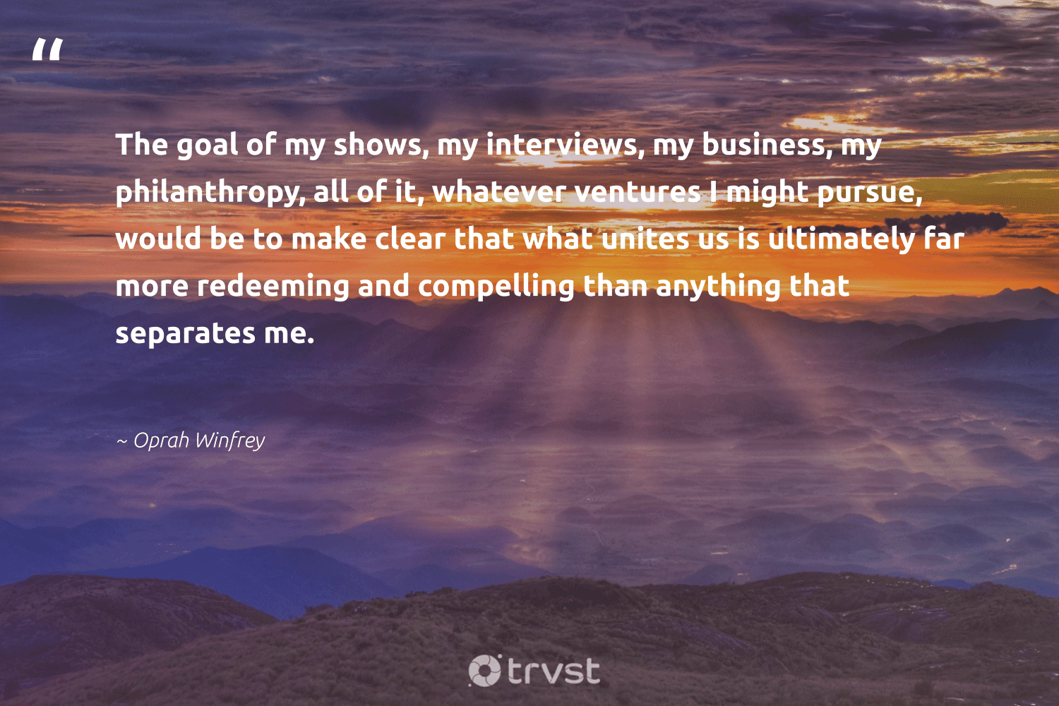 """""""The goal of my shows, my interviews, my business, my philanthropy, all of it, whatever ventures I might pursue, would be to make clear that what unites us is ultimately far more redeeming and compelling than anything that separates me.""""  - Oprah Winfrey #trvst #quotes #philanthropy #philanthropic #changemakers #togetherwecan #thinkgreen #giveforthefuture #itscooltobekind #bethechange #socialchange #dogood"""