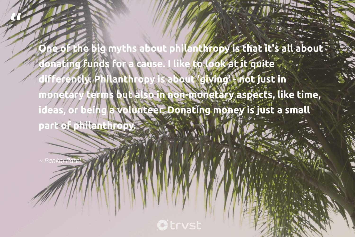 """""""One of the big myths about philanthropy is that it's all about donating funds for a cause. I like to look at it quite differently. Philanthropy is about 'giving' - not just in monetary terms but also in non-monetary aspects, like time, ideas, or being a volunteer. Donating money is just a small part of philanthropy.""""  - Pankaj Patel #trvst #quotes #volunteer #cause #philanthropy #NGO #itscooltobekind #betterplanet #changetheworld #fundraising #changemakers #giveback"""