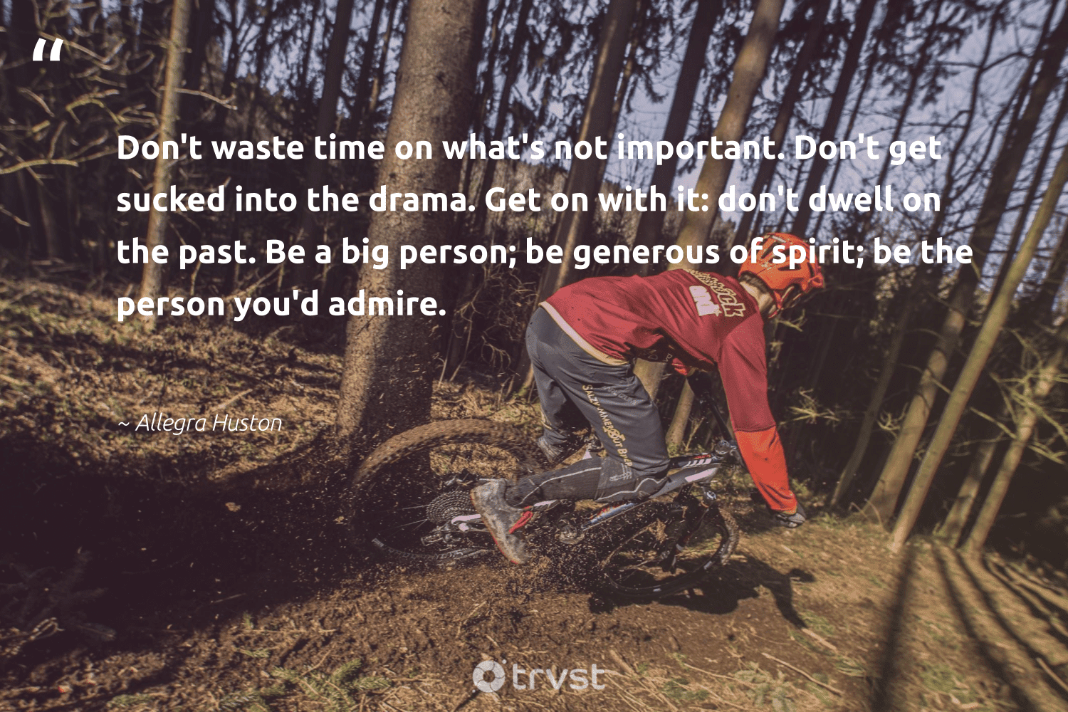 """""""Don't waste time on what's not important. Don't get sucked into the drama. Get on with it: don't dwell on the past. Be a big person; be generous of spirit; be the person you'd admire.""""  - Allegra Huston #trvst #quotes #waste #begreat #thinkgreen #togetherwecan #dosomething #changemakers #dogood #nevergiveup #gogreen #health"""