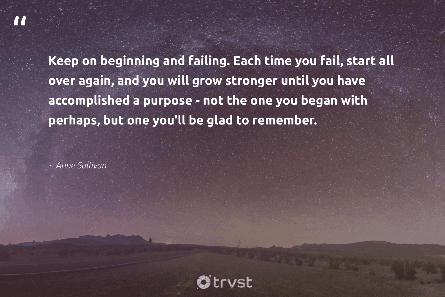 """""""Keep on beginning and failing. Each time you fail, start all over again, and you will grow stronger until you have accomplished a purpose - not the one you began with perhaps, but one you'll be glad to remember.""""  - Anne Sullivan #trvst #quotes #purpose #findingpupose #begreat #togetherwecan #thinkgreen #purposedriven #mindset #changemakers #dosomething #findpurpose"""