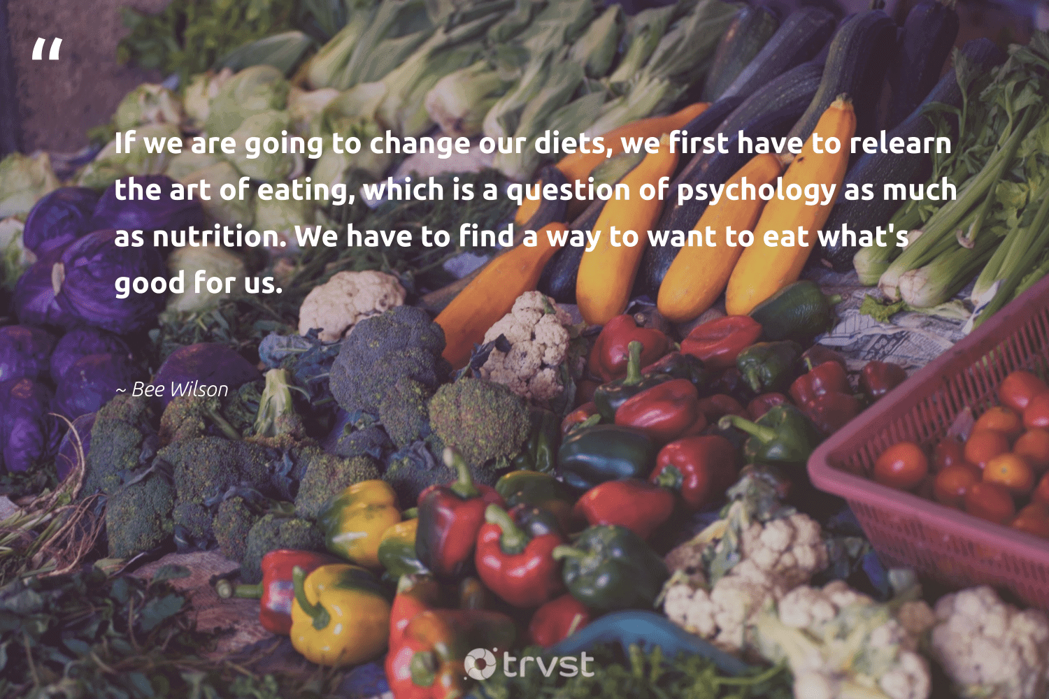 """""""If we are going to change our diets, we first have to relearn the art of eating, which is a question of psychology as much as nutrition. We have to find a way to want to eat what's good for us.""""  - Bee Wilson #trvst #quotes #eatclean #nutrition #changemakers #health #dotherightthing #healthylifestyle #togetherwecan #begreat #dosomething #healthyeating"""