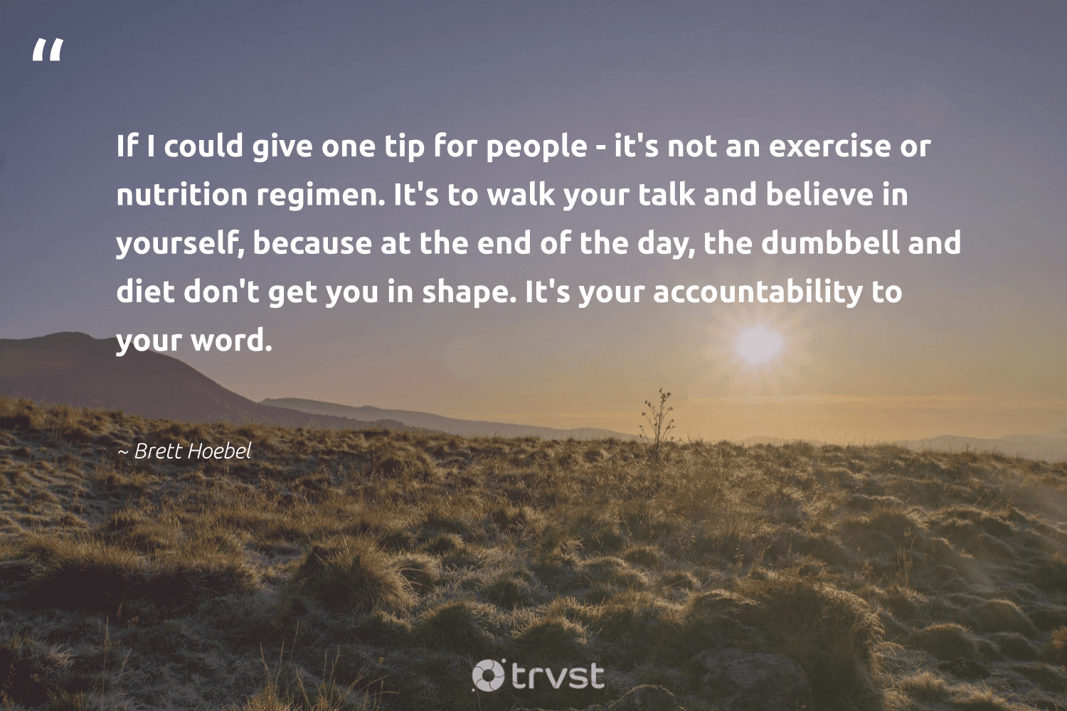 """""""If I could give one tip for people - it's not an exercise or nutrition regimen. It's to walk your talk and believe in yourself, because at the end of the day, the dumbbell and diet don't get you in shape. It's your accountability to your word.""""  - Brett Hoebel #trvst #quotes #eatclean #nutrition #exercise #nevergiveup #begreat #socialchange #healthylifestyle #health #togetherwecan #dogood"""