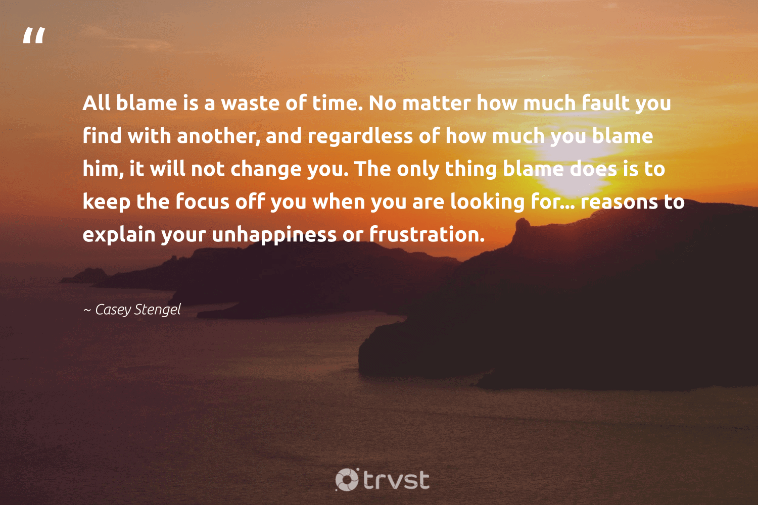 """""""All blame is a waste of time. No matter how much fault you find with another, and regardless of how much you blame him, it will not change you. The only thing blame does is to keep the focus off you when you are looking for... reasons to explain your unhappiness or frustration.""""  - Casey Stengel #trvst #quotes #waste #focus #motivation #changemakers #futureofwork #socialimpact #productivity #togetherwecan #begreat #dotherightthing"""