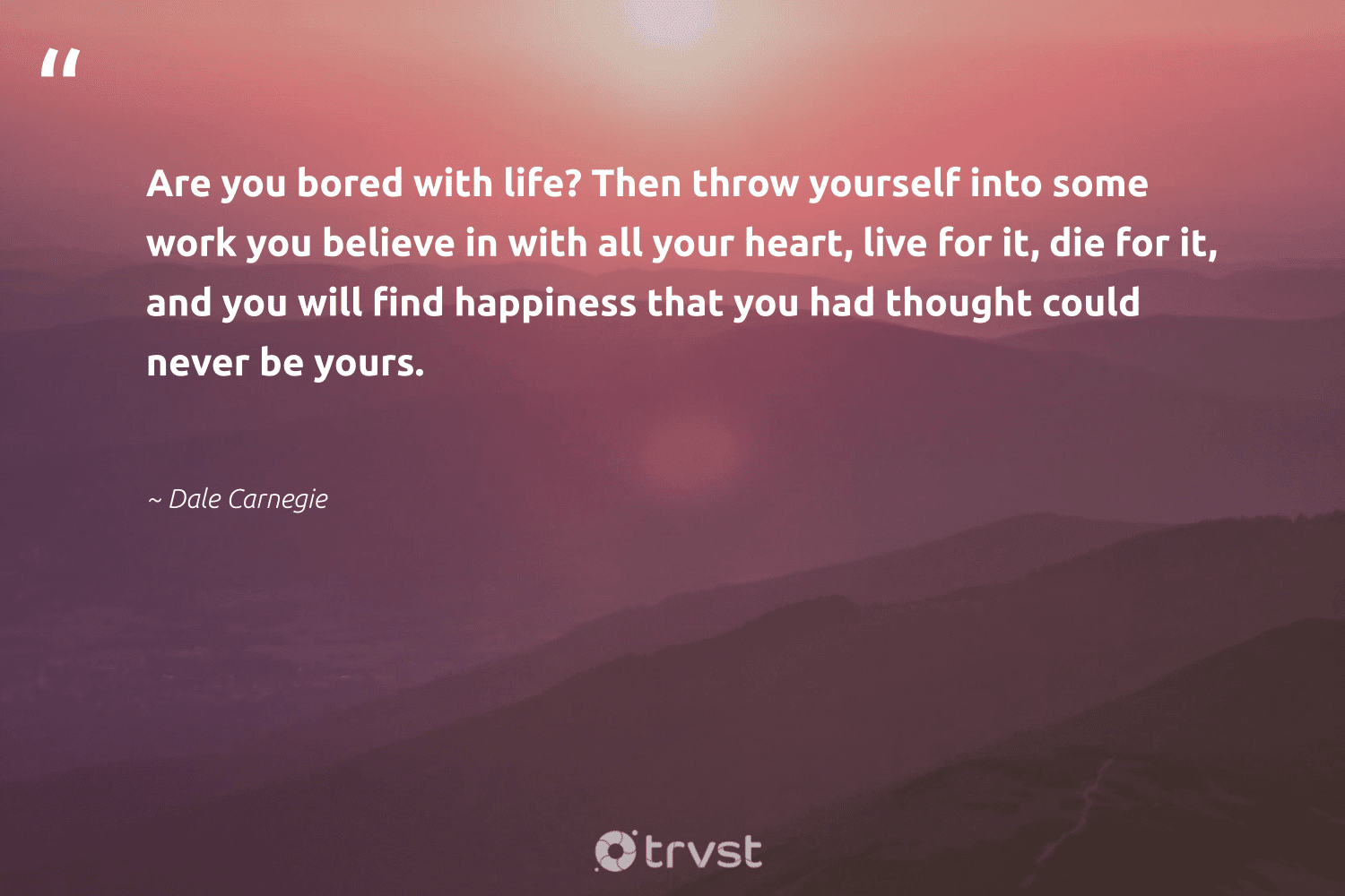 """""""Are you bored with life? Then throw yourself into some work you believe in with all your heart, live for it, die for it, and you will find happiness that you had thought could never be yours.""""  - Dale Carnegie #trvst #quotes #happiness #togetherwecan #dogood #mindset #socialimpact #changemakers #bethechange #health #thinkgreen #begreat"""