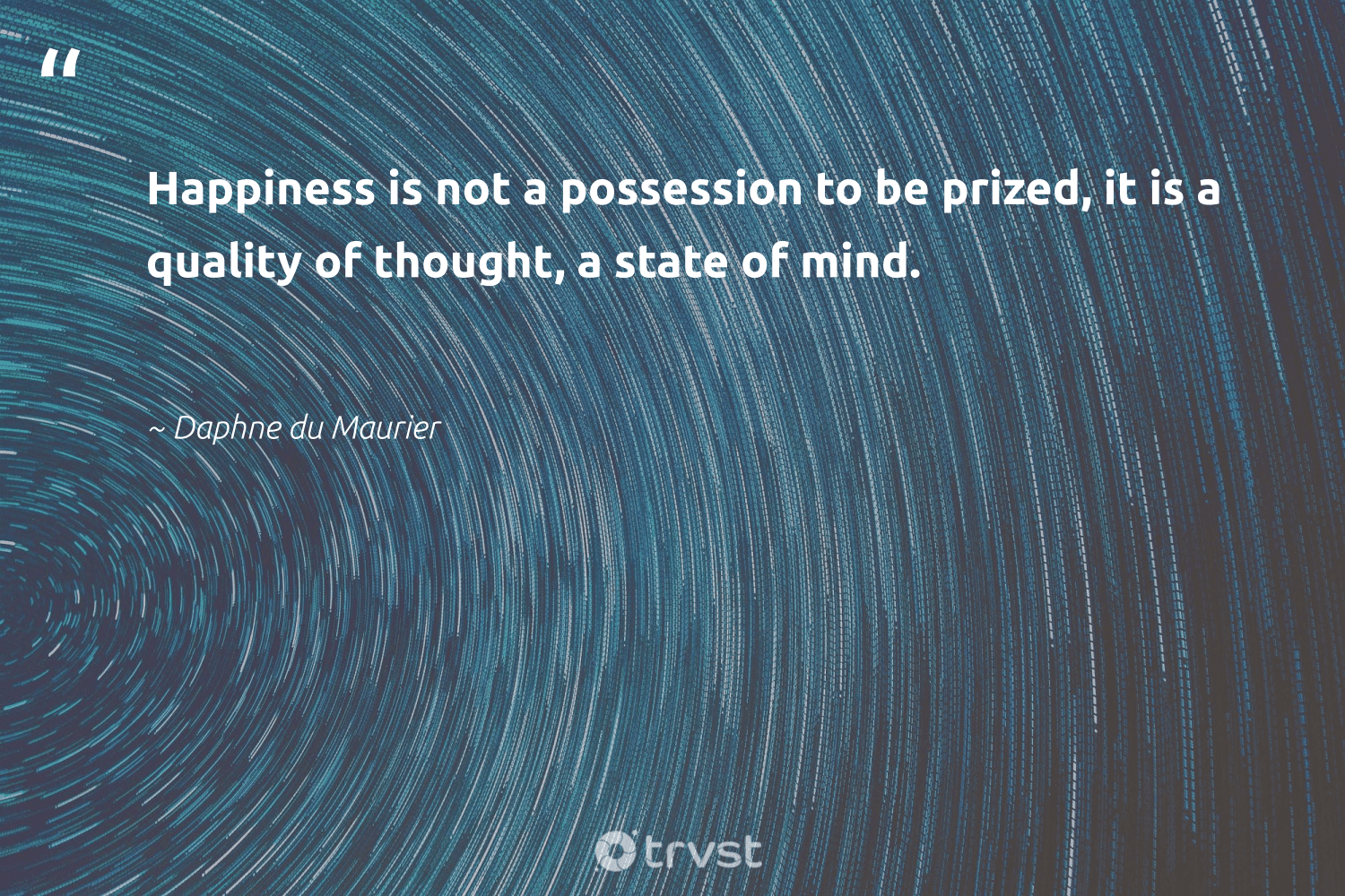 """""""Happiness is not a possession to be prized, it is a quality of thought, a state of mind.""""  - Daphne du Maurier #trvst #quotes #happiness #begreat #dogood #mindset #dotherightthing #togetherwecan #socialchange #changemakers #impact #nevergiveup"""