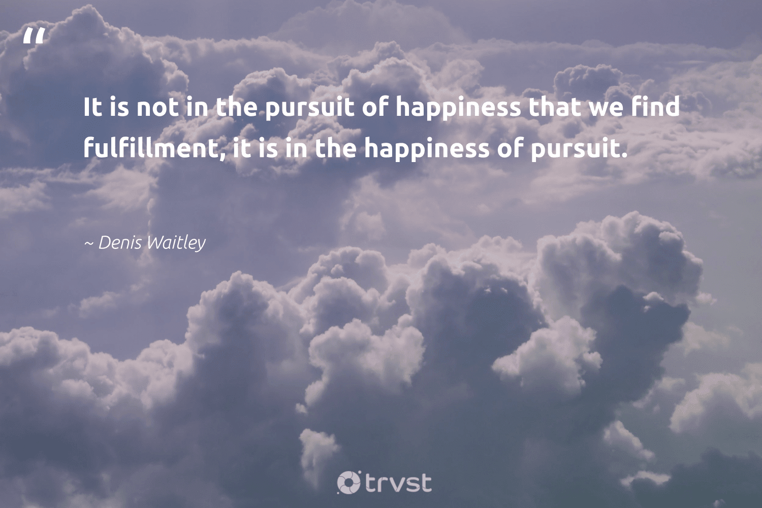 """""""It is not in the pursuit of happiness that we find fulfillment, it is in the happiness of pursuit.""""  - Denis Waitley #trvst #quotes #happiness #changemakers #bethechange #mindset #socialchange #health #planetearthfirst #nevergiveup #impact #togetherwecan"""