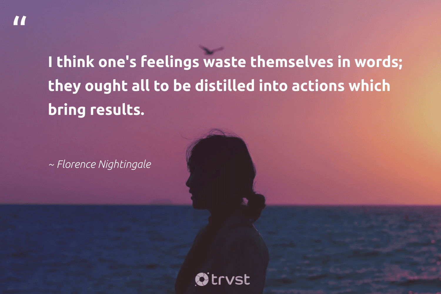 """""""I think one's feelings waste themselves in words; they ought all to be distilled into actions which bring results.""""  - Florence Nightingale #trvst #quotes #waste #results #health #dosomething #togetherwecan #takeaction #begreat #socialchange #changemakers #collectiveaction"""