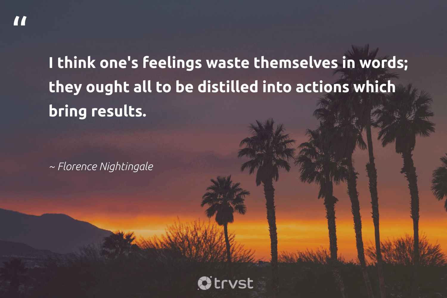 """""""I think one's feelings waste themselves in words; they ought all to be distilled into actions which bring results.""""  - Florence Nightingale #trvst #quotes #waste #results #togetherwecan #dosomething #begreat #impact #health #socialchange #nevergiveup #beinspired"""
