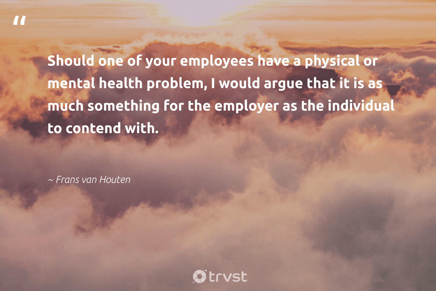 """""""Should one of your employees have a physical or mental health problem, I would argue that it is as much something for the employer as the individual to contend with.""""  - Frans van Houten #trvst #quotes #mentalhealth #health #mentalhealthmatters #begreat #changemakers #bethechange #mentalhealthawareness #nevergiveup #togetherwecan #dosomething"""