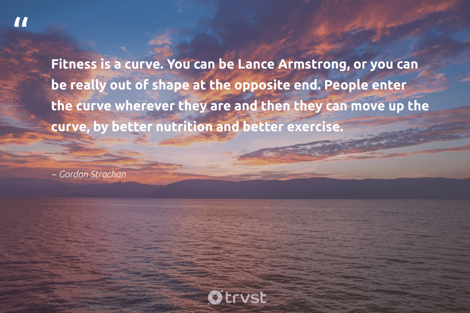 """""""Fitness is a curve. You can be Lance Armstrong, or you can be really out of shape at the opposite end. People enter the curve wherever they are and then they can move up the curve, by better nutrition and better exercise.""""  - Gordon Strachan #trvst #quotes #fitness #nutrition #exercise #cardio #healthylifestyle #changemakers #mindset #bethechange #fitnessgoals #eatclean"""