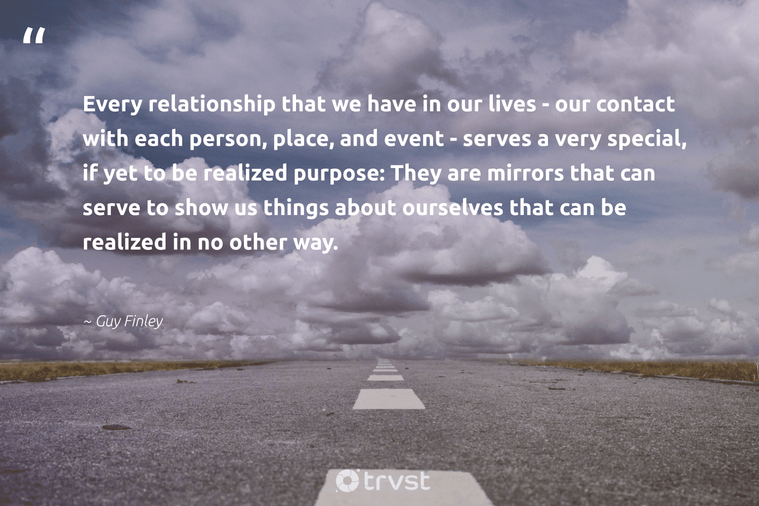 """""""Every relationship that we have in our lives - our contact with each person, place, and event - serves a very special, if yet to be realized purpose: They are mirrors that can serve to show us things about ourselves that can be realized in no other way.""""  - Guy Finley #trvst #quotes #mindset #collectiveaction #nevergiveup #thinkgreen #changemakers #dosomething #begreat #dogood #togetherwecan #planetearthfirst"""