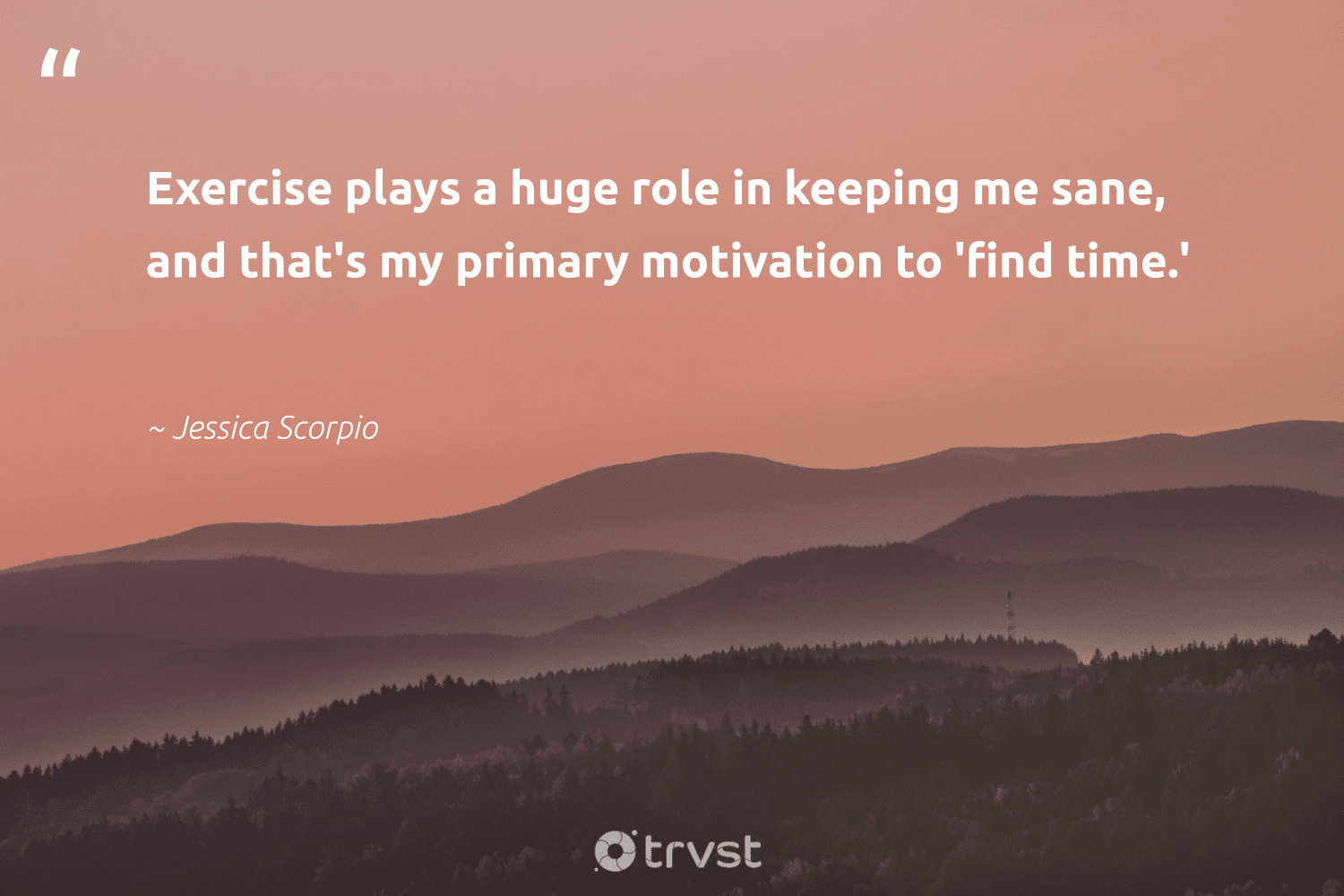 """""""Exercise plays a huge role in keeping me sane, and that's my primary motivation to 'find time.'""""  - Jessica Scorpio #trvst #quotes #mindset #motivation #exercise #meditation #begreat #health #planetearthfirst #meditate #nevergiveup #changemakers"""