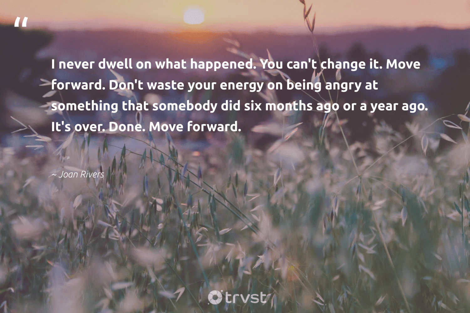"""""""I never dwell on what happened. You can't change it. Move forward. Don't waste your energy on being angry at something that somebody did six months ago or a year ago. It's over. Done. Move forward.""""  - Joan Rivers #trvst #quotes #waste #energy #begreat #bethechange #mindset #planetearthfirst #health #gogreen #changemakers #collectiveaction"""