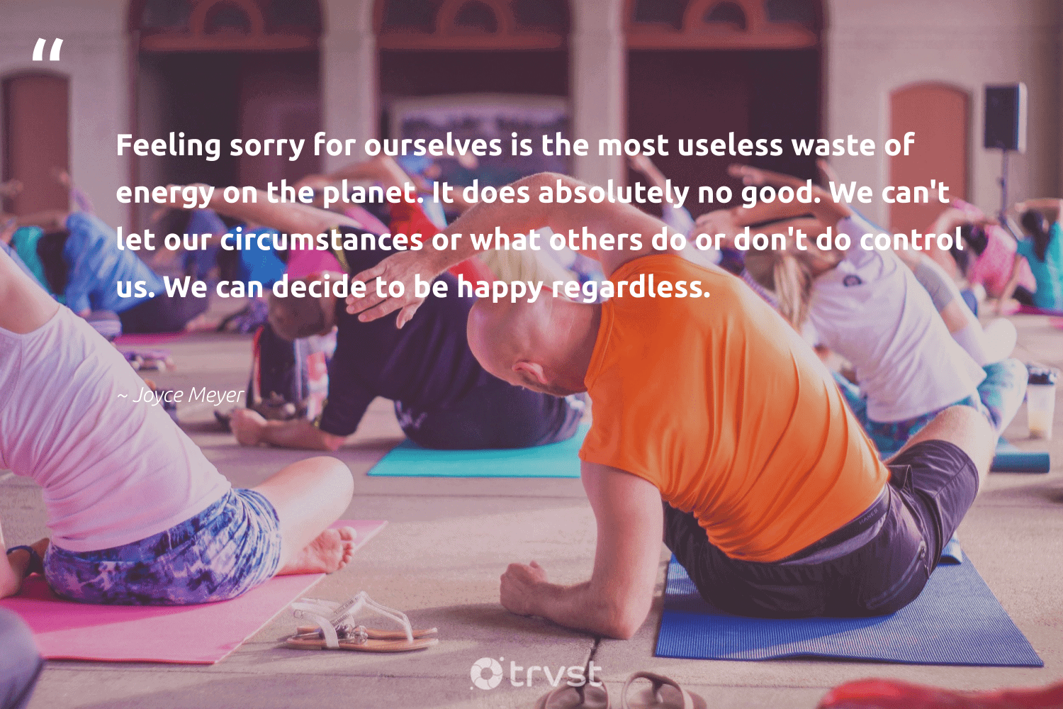 """""""Feeling sorry for ourselves is the most useless waste of energy on the planet. It does absolutely no good. We can't let our circumstances or what others do or don't do control us. We can decide to be happy regardless.""""  - Joyce Meyer #trvst #quotes #waste #energy #planet #happy #conservation #changemakers #sustainability #bethechange #nature #mindset"""