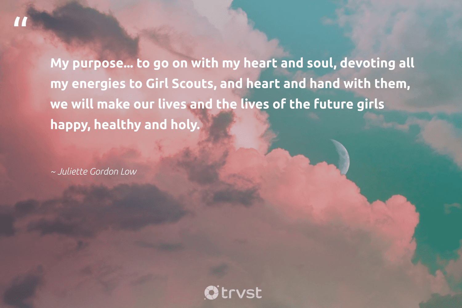"""""""My purpose... to go on with my heart and soul, devoting all my energies to Girl Scouts, and heart and hand with them, we will make our lives and the lives of the future girls happy, healthy and holy.""""  - Juliette Gordon Low #trvst #quotes #wellbeing #happy #healthy #purpose #wellness #health #mindset #dotherightthing #healthylife #begreat"""