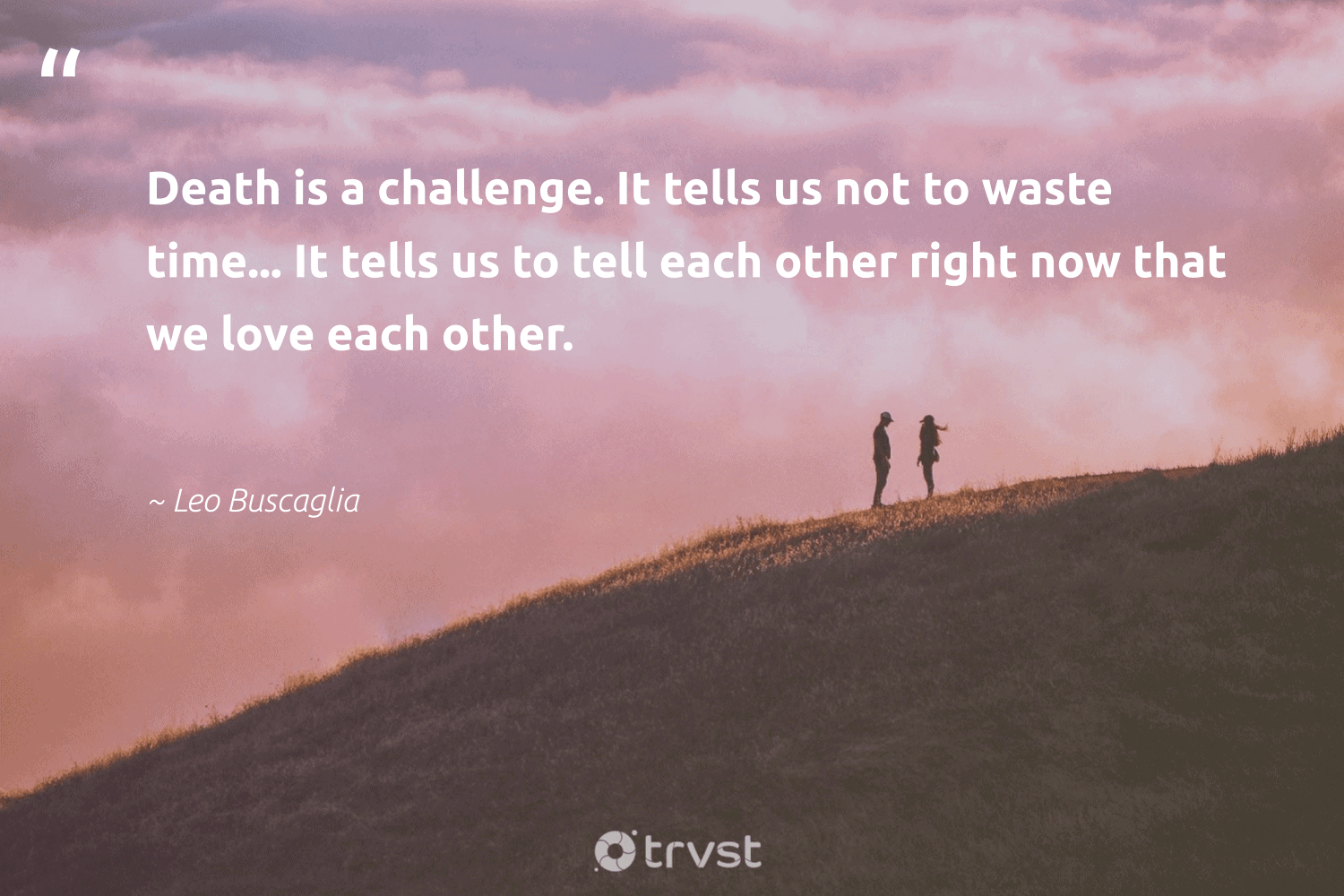 """""""Death is a challenge. It tells us not to waste time... It tells us to tell each other right now that we love each other.""""  - Leo Buscaglia #trvst #quotes #love #waste #nevergiveup #socialimpact #begreat #takeaction #togetherwecan #gogreen #health #beinspired"""