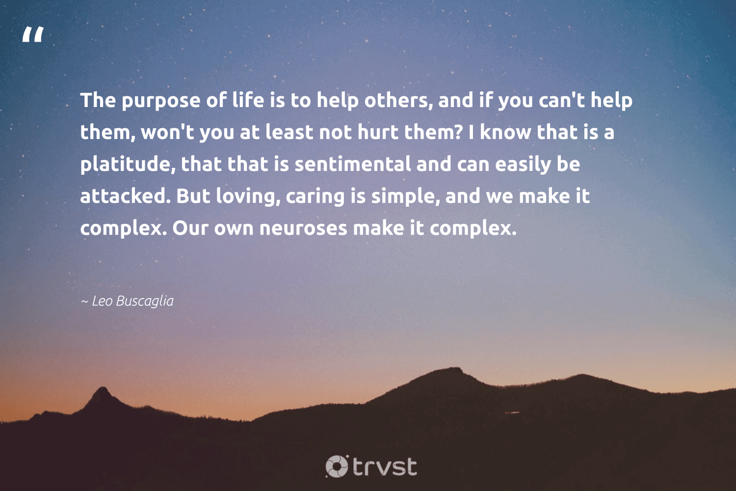 """""""The purpose of life is to help others, and if you can't help them, won't you at least not hurt them? I know that is a platitude, that that is sentimental and can easily be attacked. But loving, caring is simple, and we make it complex. Our own neuroses make it complex.""""  - Leo Buscaglia #trvst #quotes #purpose #findpurpose #togetherwecan #changemakers #beinspired #findingpupose #health #nevergiveup #gogreen #purposedriven"""