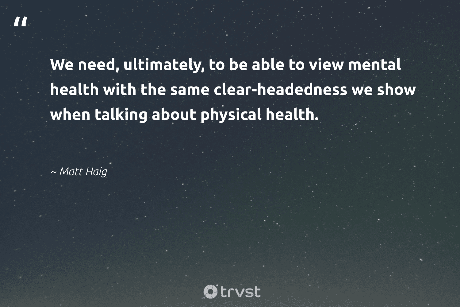 """""""We need, ultimately, to be able to view mental health with the same clear-headedness we show when talking about physical health.""""  - Matt Haig #trvst #quotes #mentalhealth #health #anxiety #mindset #togetherwecan #collectiveaction #mentalhealthawareness #begreat #nevergiveup #dotherightthing"""