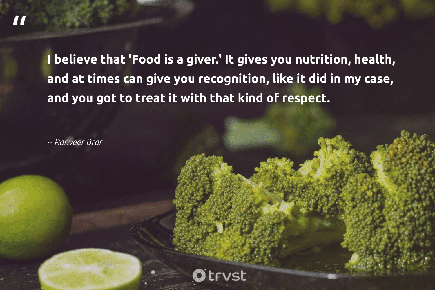 """""""I believe that 'Food is a giver.' It gives you nutrition, health, and at times can give you recognition, like it did in my case, and you got to treat it with that kind of respect.""""  - Ranveer Brar #trvst #quotes #food #health #nutrition #foodforthepoor #nevergiveup #equalopportunity #takeaction #hunger #mindset #equalrights"""