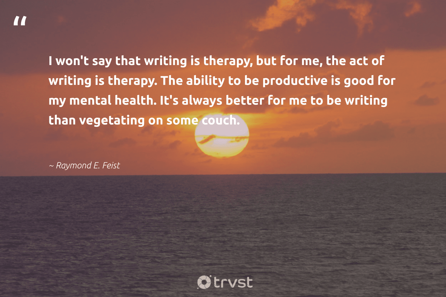"""""""I won't say that writing is therapy, but for me, the act of writing is therapy. The ability to be productive is good for my mental health. It's always better for me to be writing than vegetating on some couch.""""  - Raymond E. Feist #trvst #quotes #mentalhealth #health #productive #stampoutthestigma #togetherwecan #changemakers #socialimpact #mentalhealthawareness #begreat #nevergiveup"""