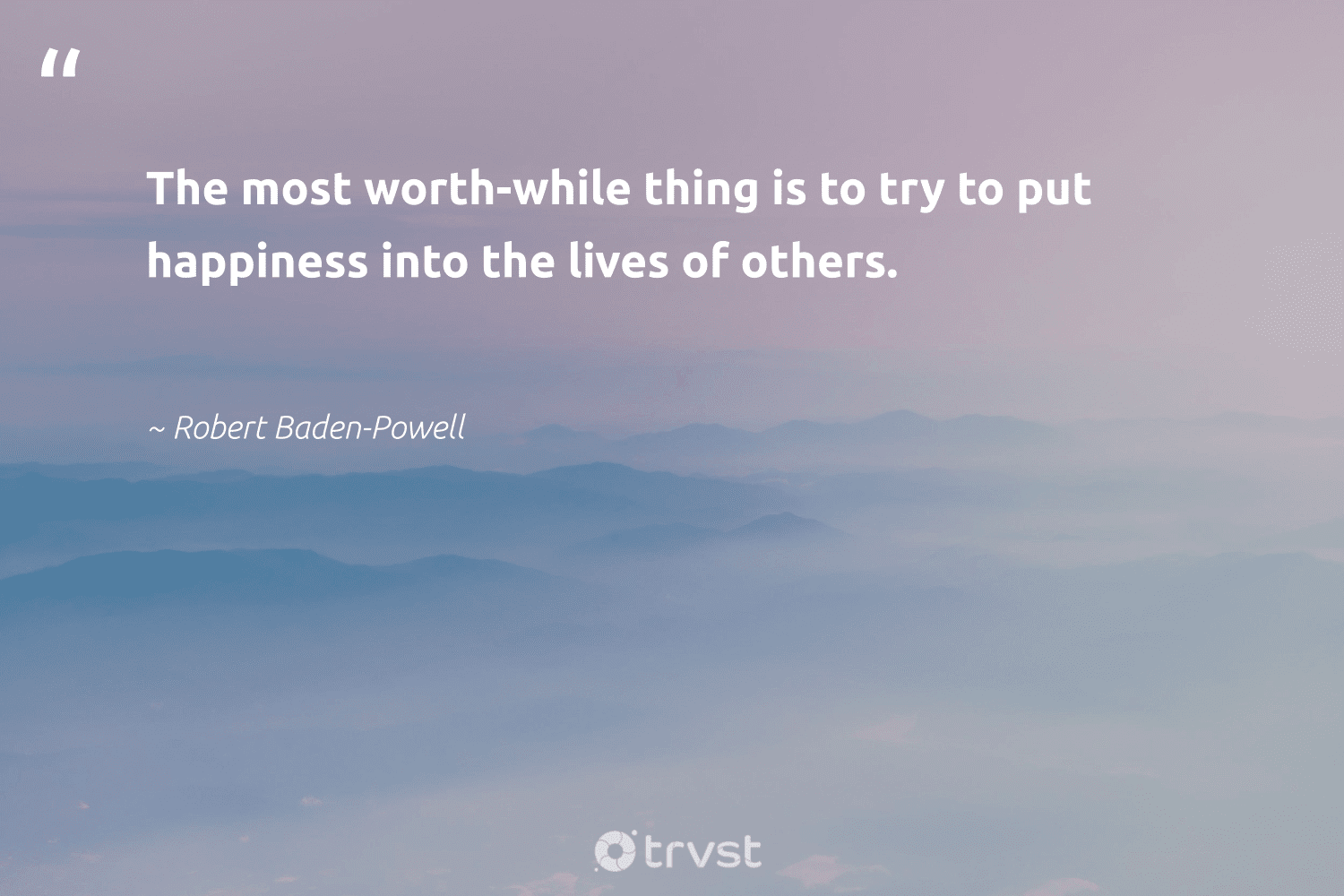 """""""The most worth-while thing is to try to put happiness into the lives of others.""""  - Robert Baden-Powell #trvst #quotes #happiness #changemakers #bethechange #begreat #impact #health #thinkgreen #togetherwecan #dotherightthing #nevergiveup"""