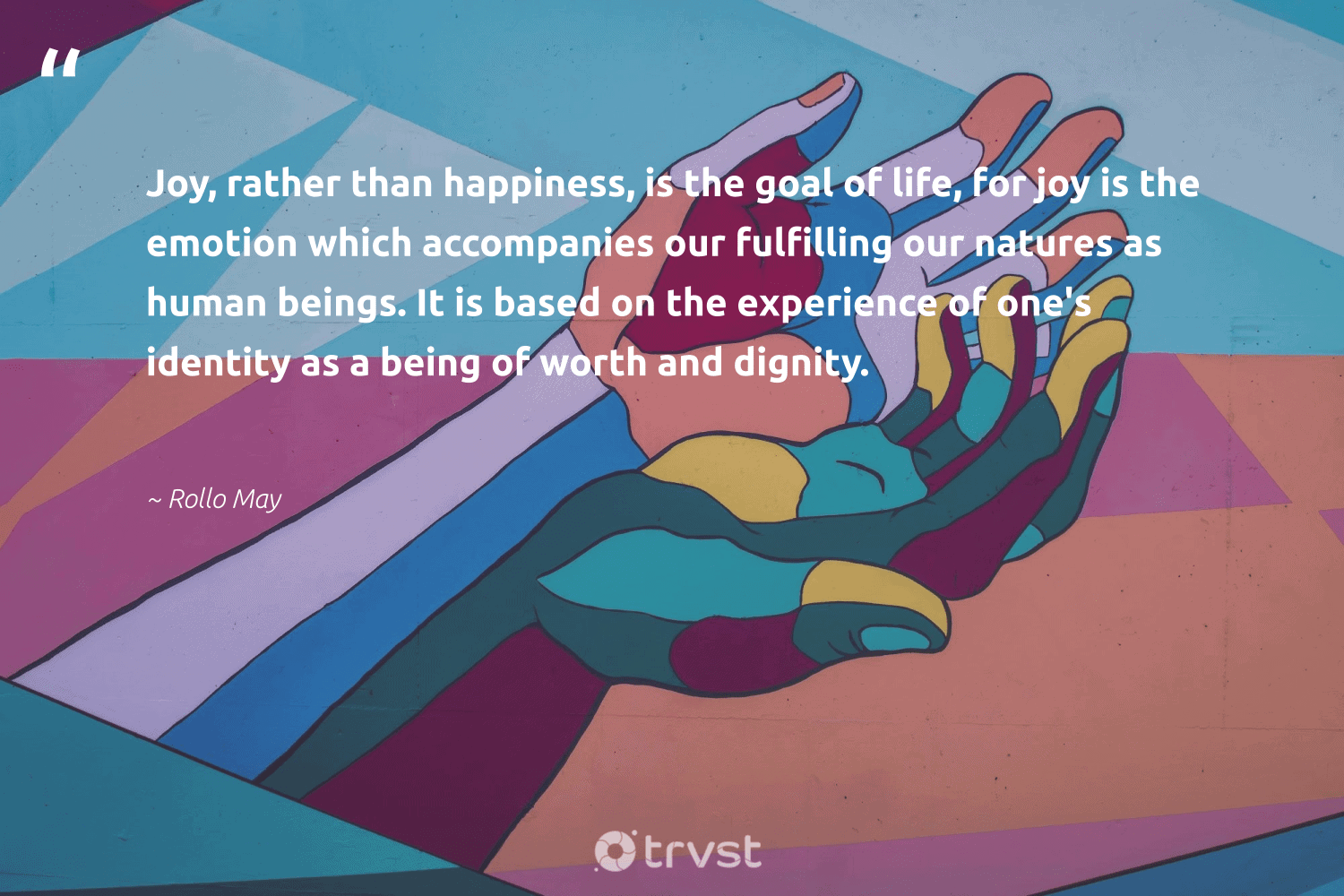 """""""Joy, rather than happiness, is the goal of life, for joy is the emotion which accompanies our fulfilling our natures as human beings. It is based on the experience of one's identity as a being of worth and dignity.""""  - Rollo May #trvst #quotes #happiness #begreat #socialimpact #mindset #dogood #health #collectiveaction #changemakers #takeaction #nevergiveup"""