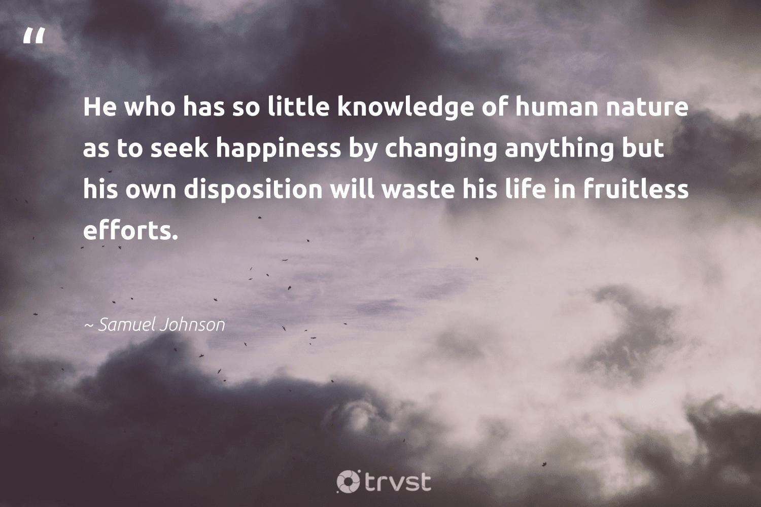 """""""He who has so little knowledge of human nature as to seek happiness by changing anything but his own disposition will waste his life in fruitless efforts.""""  - Samuel Johnson #trvst #quotes #waste #nature #happiness #conservation #nevergiveup #eco #planetearthfirst #earth #health #wildlifeplanet"""