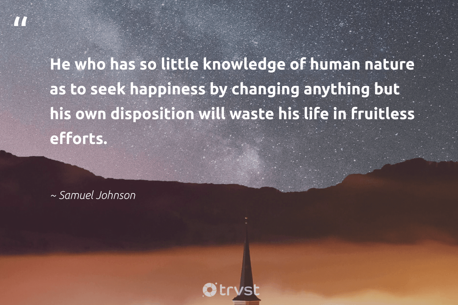 """""""He who has so little knowledge of human nature as to seek happiness by changing anything but his own disposition will waste his life in fruitless efforts.""""  - Samuel Johnson #trvst #quotes #waste #nature #happiness #earth #health #sustainableliving #gogreen #environment #begreat #sustainability"""