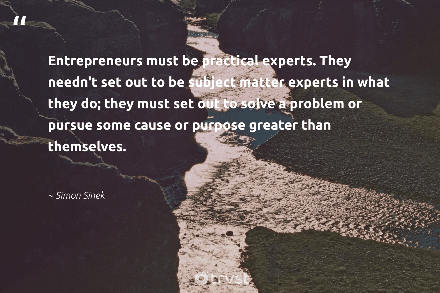 """""""Entrepreneurs must be practical experts. They needn't set out to be subject matter experts in what they do; they must set out to solve a problem or pursue some cause or purpose greater than themselves.""""  - Simon Sinek #trvst #quotes #cause #purpose #nonprofitorganization #changemakers #workingtogether #bethechange #humanitarian #nevergiveup #weareallone #takeaction"""