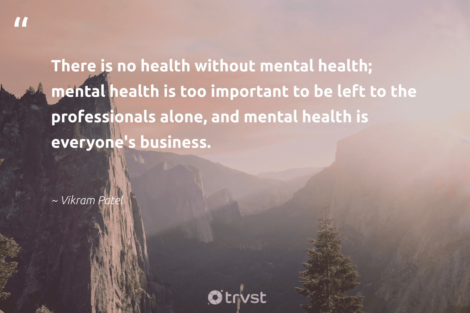 """""""There is no health without mental health; mental health is too important to be left to the professionals alone, and mental health is everyone's business.""""  - Vikram Patel #trvst #quotes #mentalhealth #health #depression #begreat #changemakers #dogood #mentalhealthmatters #togetherwecan #mindset #socialimpact"""
