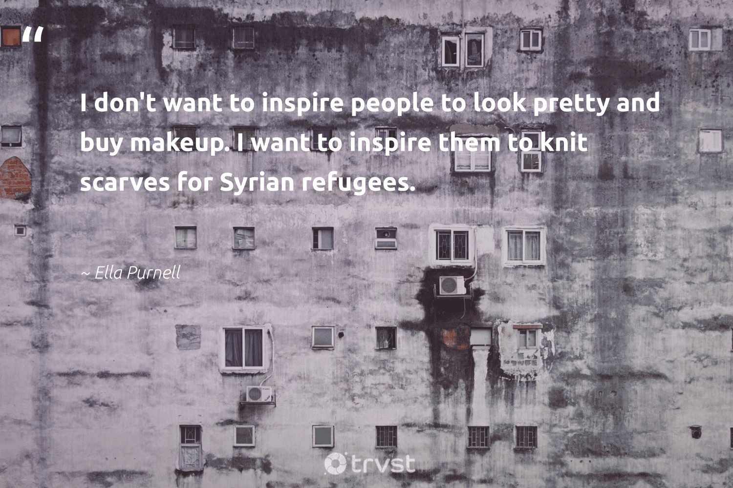 """""""I don't want to inspire people to look pretty and buy makeup. I want to inspire them to knit scarves for Syrian refugees.""""  - Ella Purnell #trvst #quotes #refugees #syria #sustainablefutures #equalopportunity #changetheworld #refugeeswelcome #equalrights #makeadifference #dogood #refugee"""