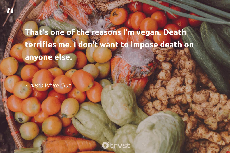 """That's one of the reasons I'm vegan. Death terrifies me. I don't want to impose death on anyone else.""  - Alissa White-Gluz #trvst #quotes #vegan #veganlife #green #fashion #changetheworld #vegetarian #sustainability #bethechange #socialimpact #veggie"