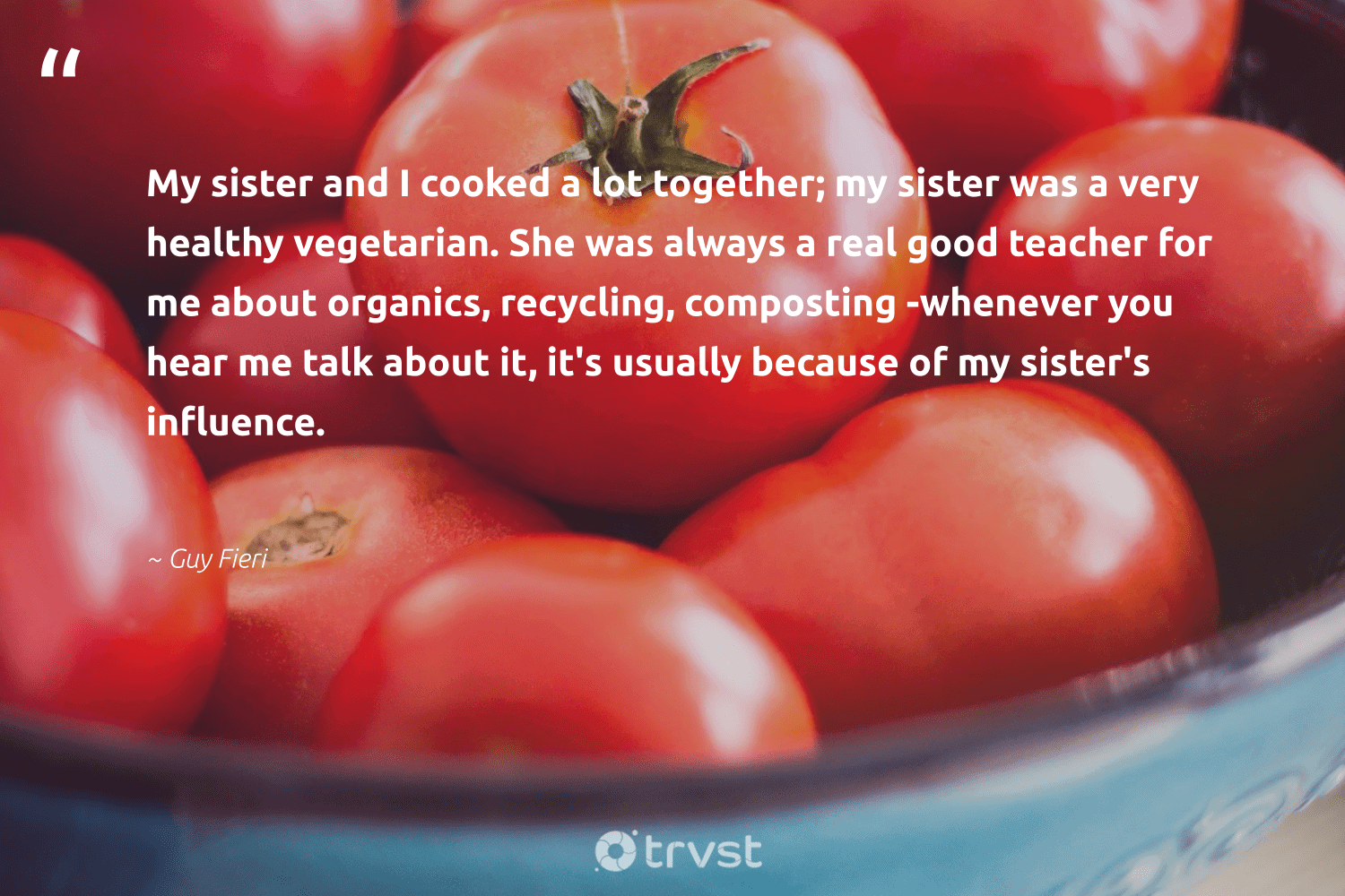 """""""My sister and I cooked a lot together; my sister was a very healthy vegetarian. She was always a real good teacher for me about organics, recycling, composting -whenever you hear me talk about it, it's usually because of my sister's influence.""""  - Guy Fieri #trvst #quotes #recycling #healthy #influence #vegetarian #refuse #sustainability #wasteless #collectiveaction #recycled #greenliving"""