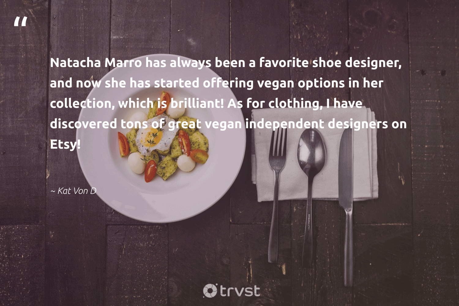 """""""Natacha Marro has always been a favorite shoe designer, and now she has started offering vegan options in her collection, which is brilliant! As for clothing, I have discovered tons of great vegan independent designers on Etsy!""""  - Kat Von D #trvst #quotes #vegan #veganfoodshare #sustainable #green #thinkgreen #veganlife #bethechange #sustainability #gogreen #veganfood"""