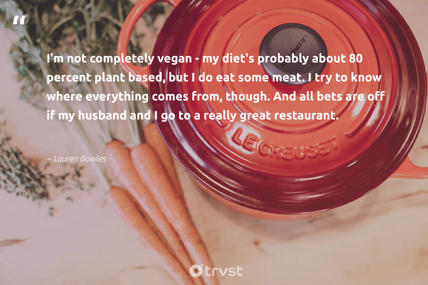 """""""I'm not completely vegan - my diet's probably about 80 percent plant based, but I do eat some meat. I try to know where everything comes from, though. And all bets are off if my husband and I go to a really great restaurant.""""  - Lauren Bowles #trvst #quotes #vegan #plantbased #veggie #vegetarian #bethechange #sustainable #planetearthfirst #veganfood #govegan #fashion"""