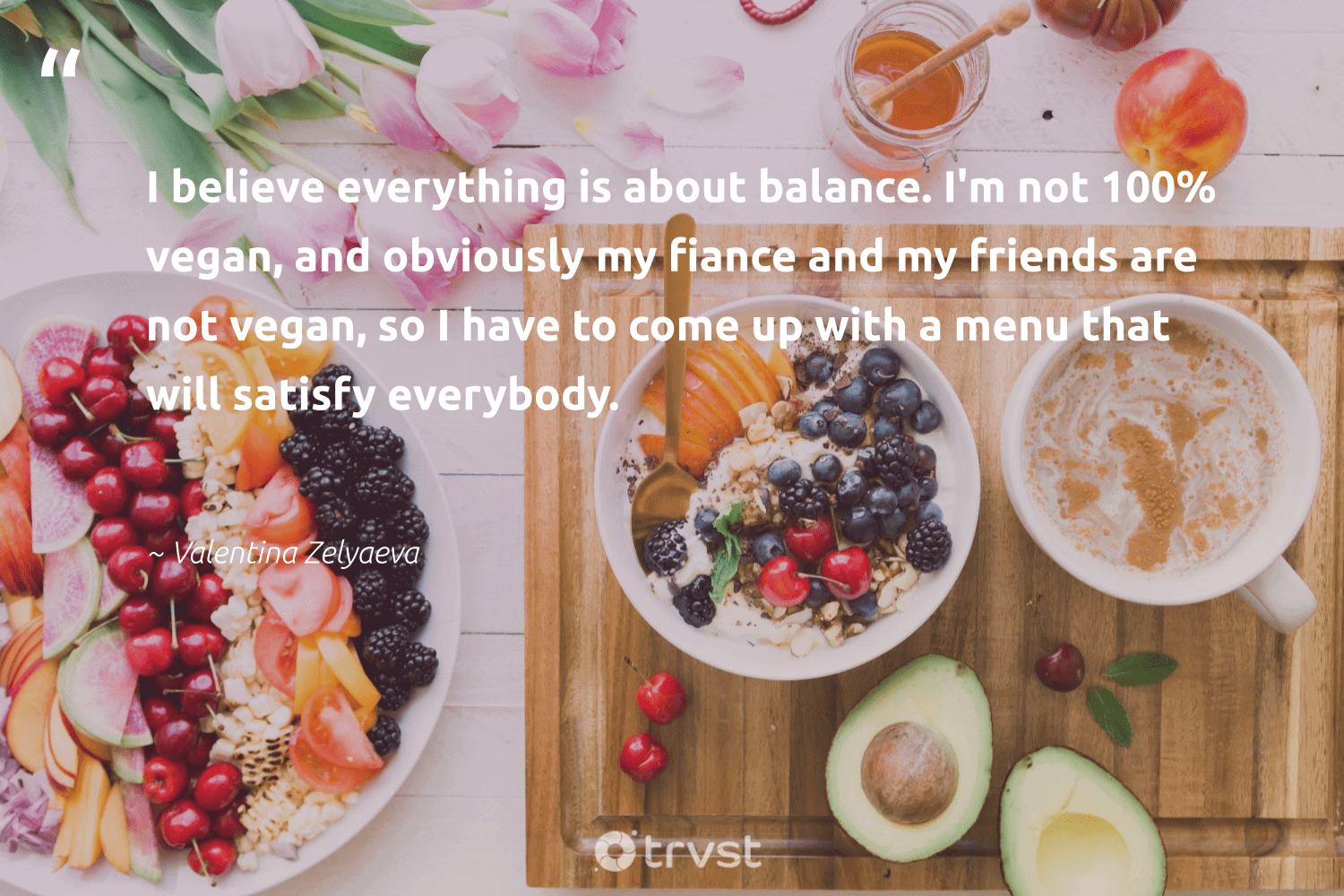 """""""I believe everything is about balance. I'm not 100% vegan, and obviously my fiance and my friends are not vegan, so I have to come up with a menu that will satisfy everybody.""""  - Valentina Zelyaeva #trvst #quotes #balance #vegan #healthyfood #green #mindset #dogood #nutrition #greenliving #changemakers #impact"""
