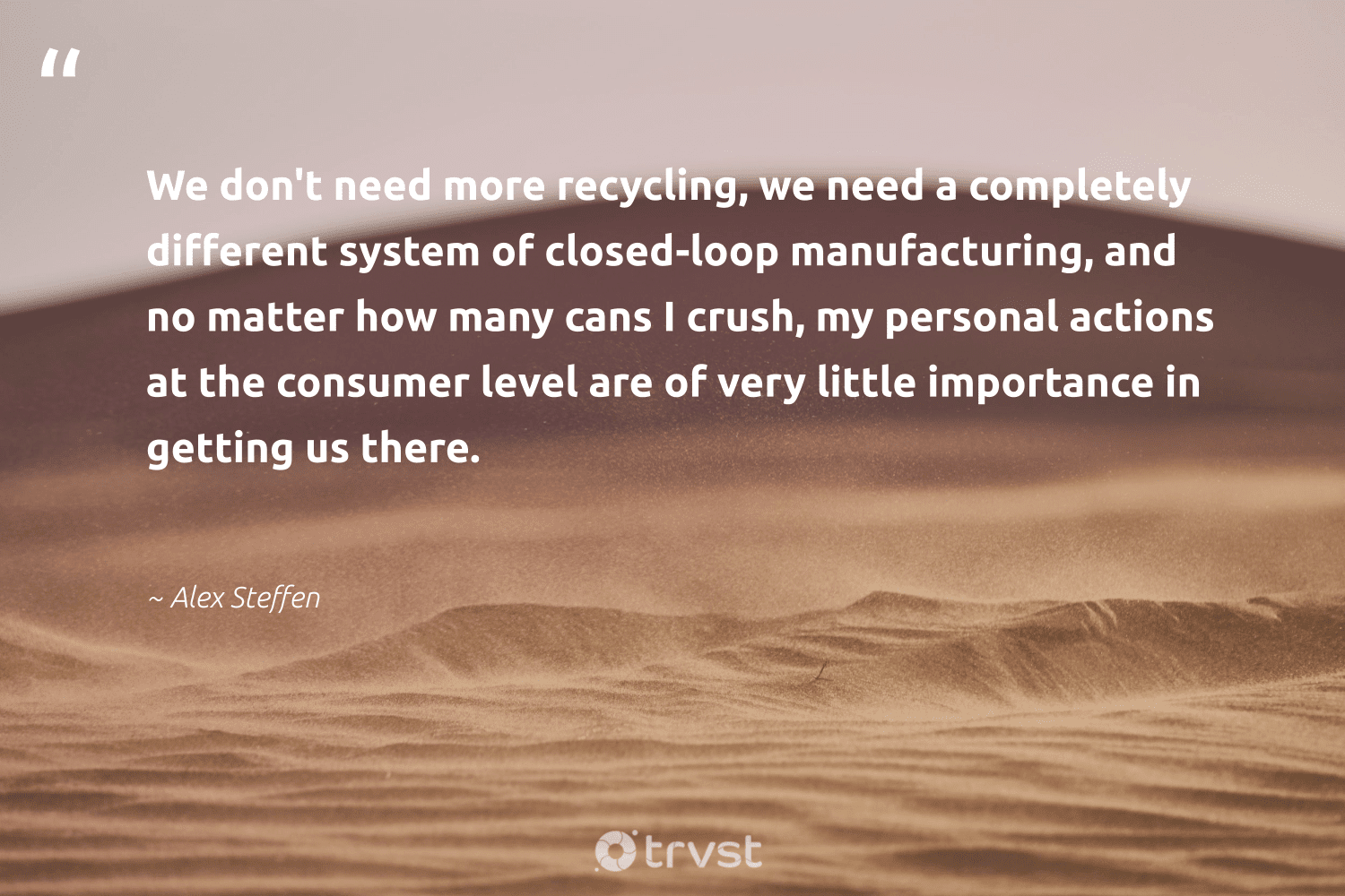 """""""We don't need more recycling, we need a completely different system of closed-loop manufacturing, and no matter how many cans I crush, my personal actions at the consumer level are of very little importance in getting us there.""""  - Alex Steffen #trvst #quotes #recycling #recycled #changeahabit #environment #ecoconscious #refuse #sustainability #gogreen #thinkgreen #upcycle"""