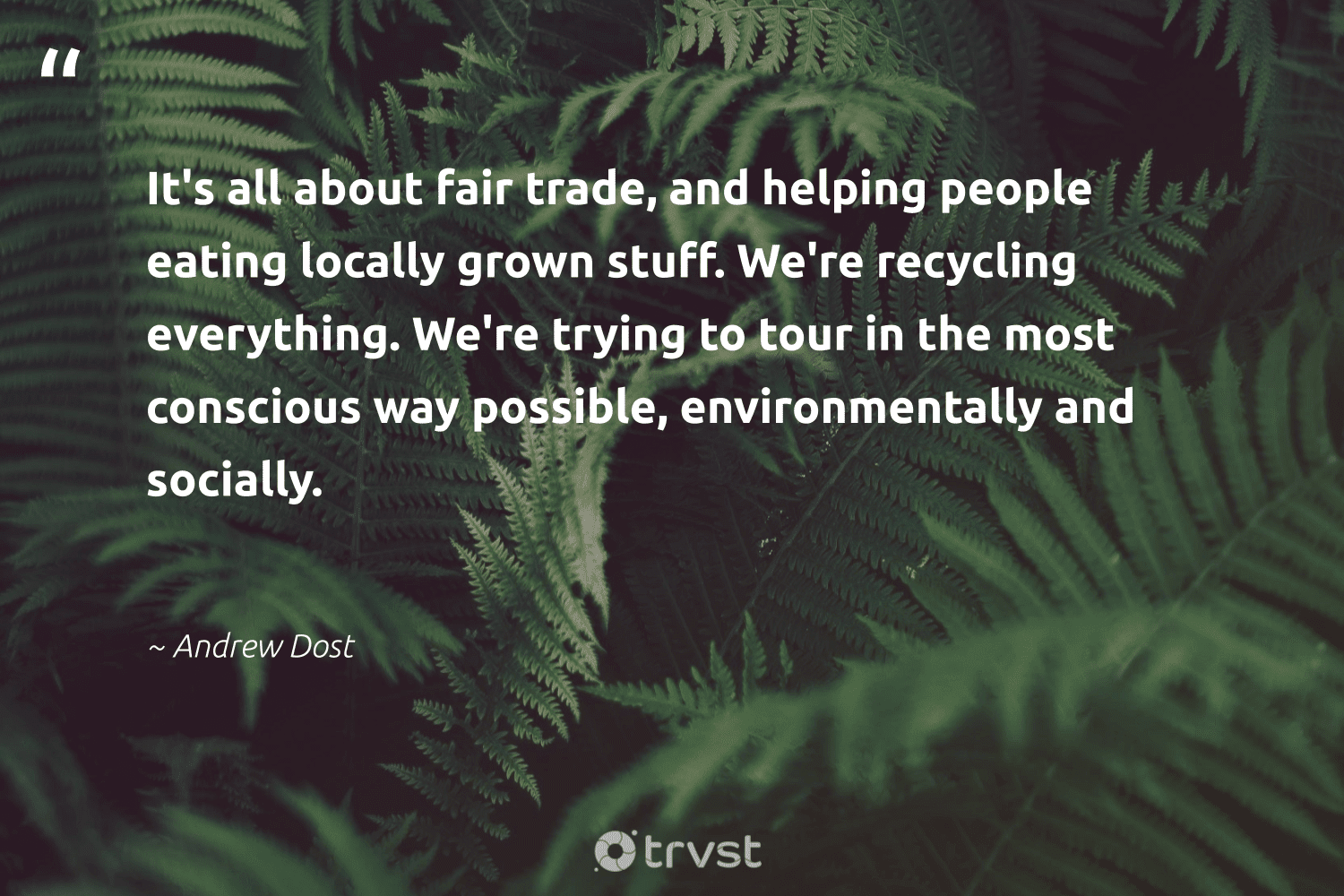 """""""It's all about fair trade, and helping people eating locally grown stuff. We're recycling everything. We're trying to tour in the most conscious way possible, environmentally and socially.""""  - Andrew Dost #trvst #quotes #recycling #refuse #environment #wastefree #impact #reducereuserecycle #trash #dogood #thinkgreen #recycled"""