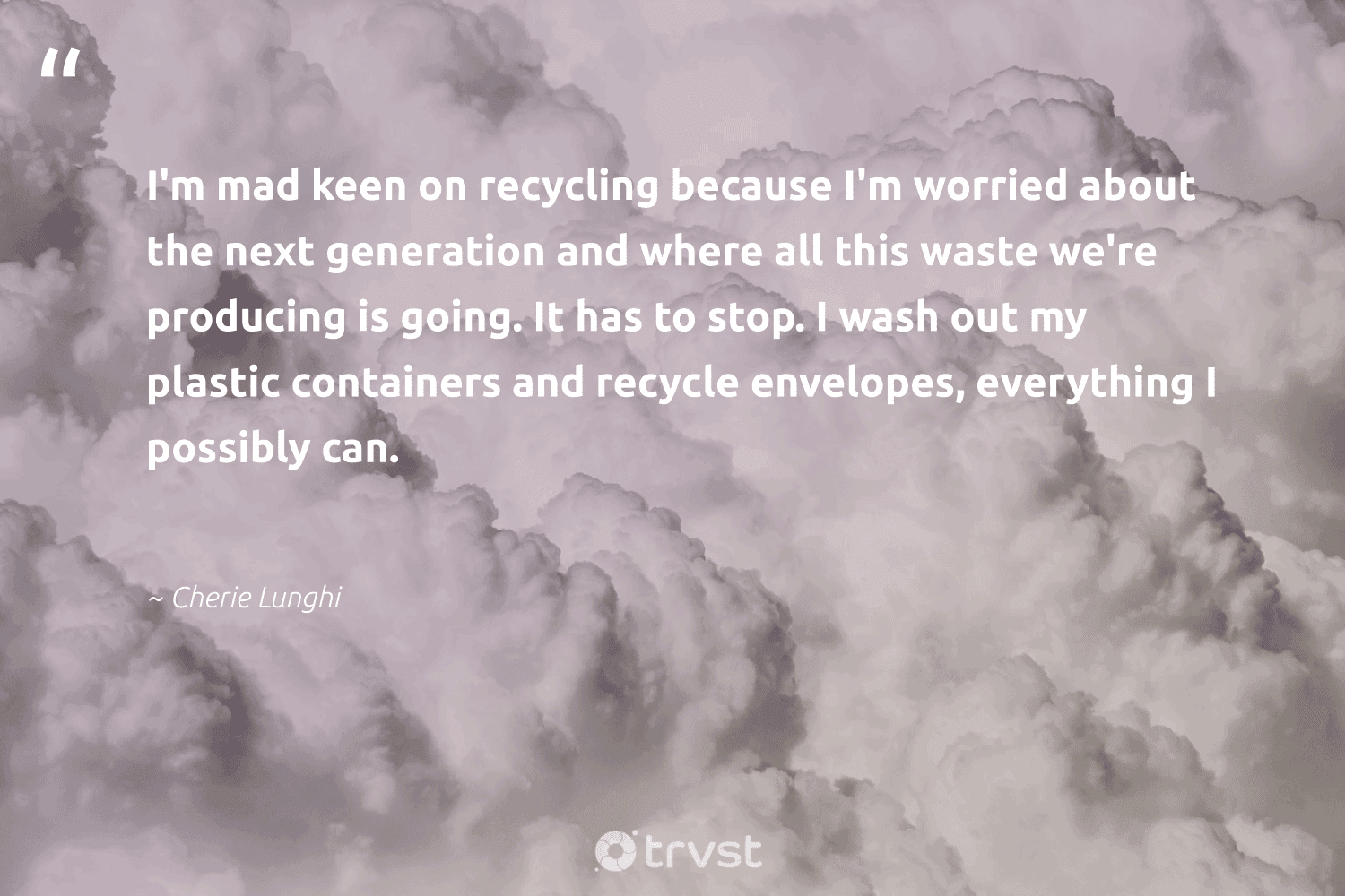 """""""I'm mad keen on recycling because I'm worried about the next generation and where all this waste we're producing is going. It has to stop. I wash out my plastic containers and recycle envelopes, everything I possibly can.""""  - Cherie Lunghi #trvst #quotes #recycling #waste #plastic #recycle #reducereuserecycle #saynotoplastic #gogreen #dogood #planetearthfirst #upcycling"""