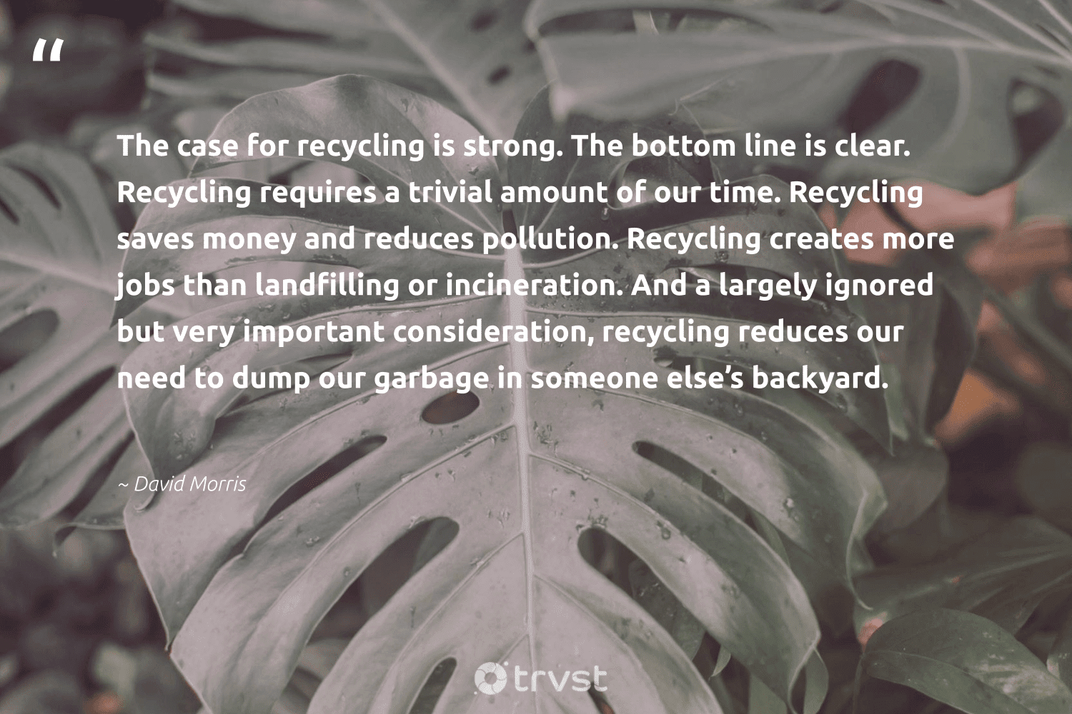 """""""The case for recycling is strong. The bottom line is clear. Recycling requires a trivial amount of our time. Recycling saves money and reduces pollution. Recycling creates more jobs than landfilling or incineration. And a largely ignored but very important consideration, recycling reduces our need to dump our garbage in someone else's backyard. """"  - David Morris #trvst #quotes #recycling #garbage #pollution #recycle #wastefree #ethical #bethechange #repair #sustainability #wastenotwantnot"""