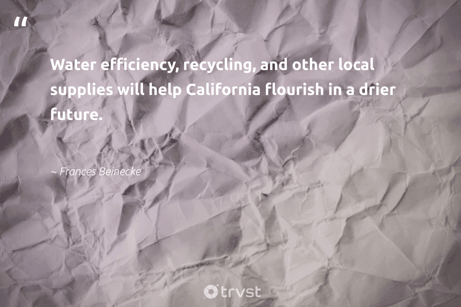 """""""Water efficiency, recycling, and other local supplies will help California flourish in a drier future.""""  - Frances Beinecke #trvst #quotes #recycling #water #upcycling #wasteless #savetheplanet #takeaction #reducereuserecycle #noplanetb #environment #socialimpact"""