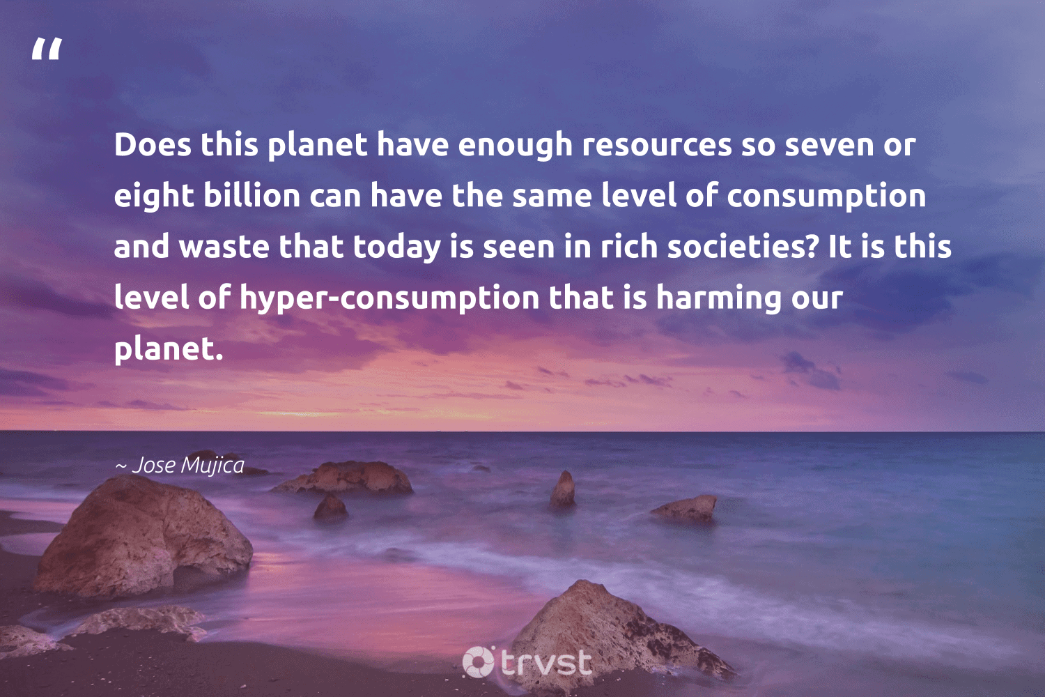 """""""Does this planet have enough resources so seven or eight billion can have the same level of consumption and waste that today is seen in rich societies? It is this level of hyper-consumption that is harming our planet.""""  - Jose Mujica #trvst #quotes #waste #planet #nature #wasteless #eco #thinkgreen #environment #ecoactivism #earth #ecoconscious"""