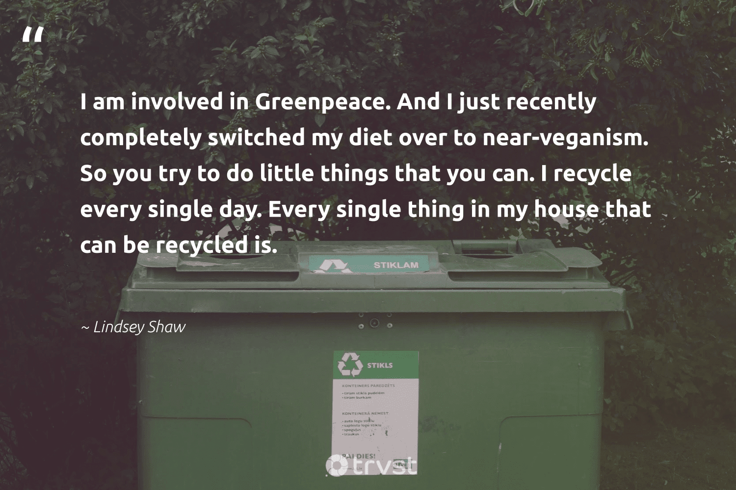 """""""I am involved in Greenpeace. And I just recently completely switched my diet over to near-veganism. So you try to do little things that you can. I recycle every single day. Every single thing in my house that can be recycled is.""""  - Lindsey Shaw #trvst #quotes #recycling #recycle #recycled #reducereuserecycle #reduce #sustainableliving #waronwaste #thinkgreen #upcycle #refurbished"""