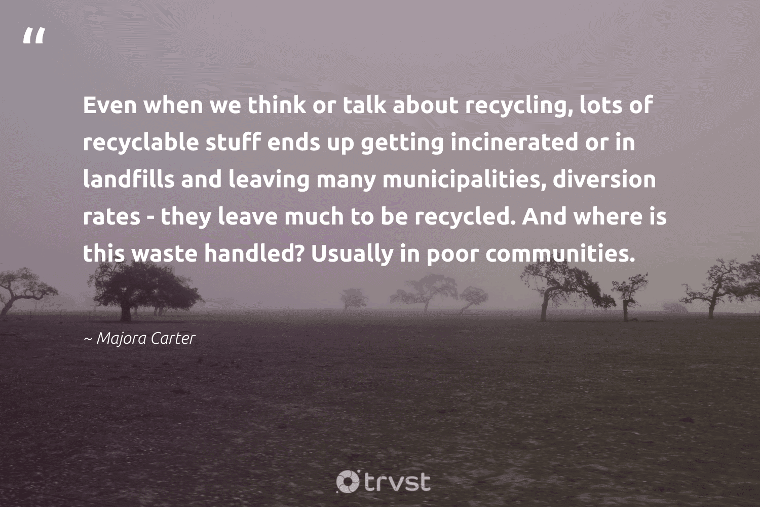 """""""Even when we think or talk about recycling, lots of recyclable stuff ends up getting incinerated or in landfills and leaving many municipalities, diversion rates - they leave much to be recycled. And where is this waste handled? Usually in poor communities.""""  - Majora Carter #trvst #quotes #recycling #waste #landfills #recycled #poor #communities #reuse #refuse #environment #ecoactivism"""