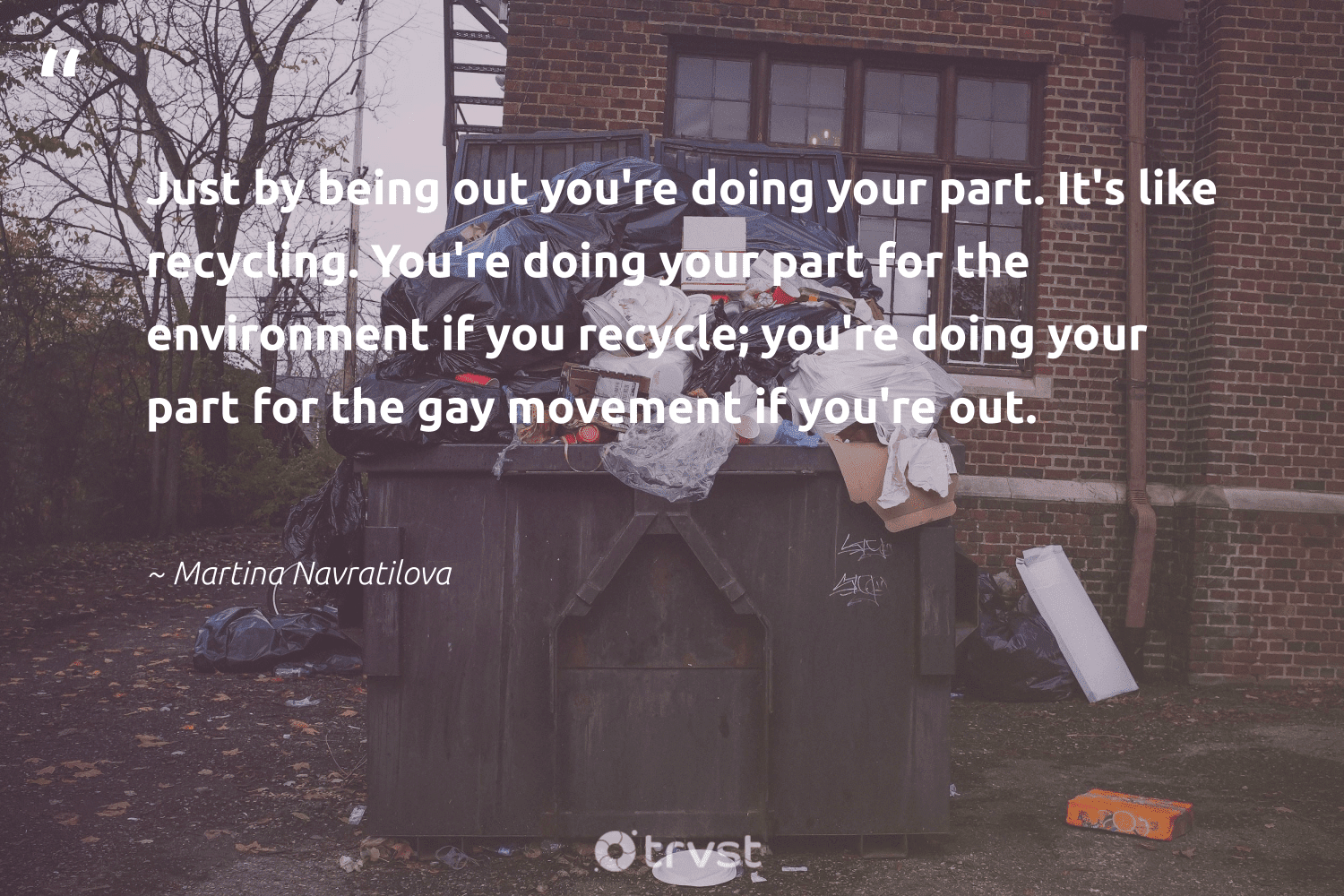 """""""Just by being out you're doing your part. It's like recycling. You're doing your part for the environment if you recycle; you're doing your part for the gay movement if you're out.""""  - Martina Navratilova #trvst #quotes #recycling #gay #environment #reuse #earthdayeveryday #ethical #thinkgreen #repair #wasteless #gogreen"""