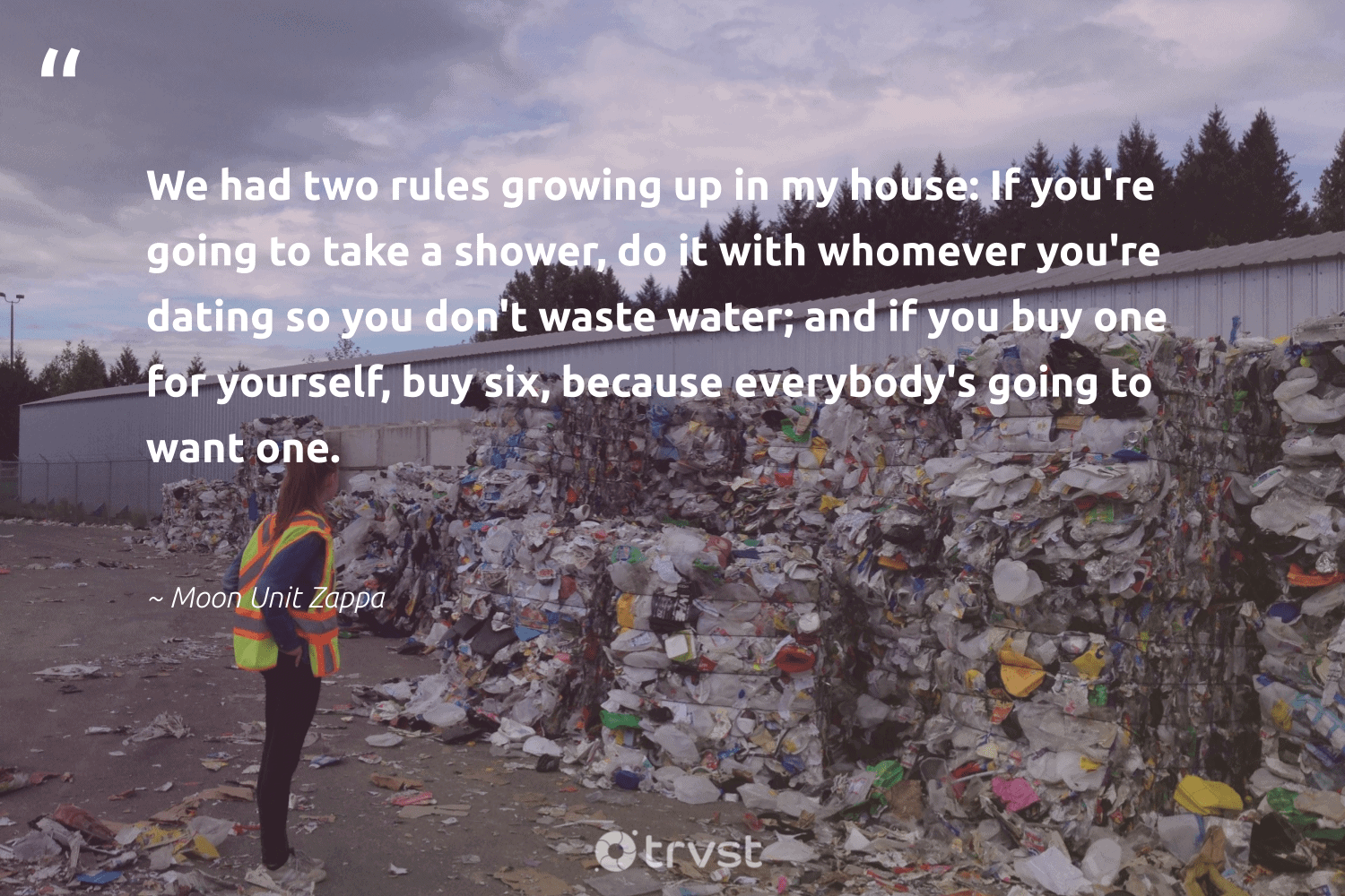 """""""We had two rules growing up in my house: If you're going to take a shower, do it with whomever you're dating so you don't waste water; and if you buy one for yourself, buy six, because everybody's going to want one.""""  - Moon Unit Zappa #trvst #quotes #waste #waronwaste #dosomething #environmentallyfriendly #takeaction #loveourplanet #bethechange #plantbased #dogood #changeahabit"""