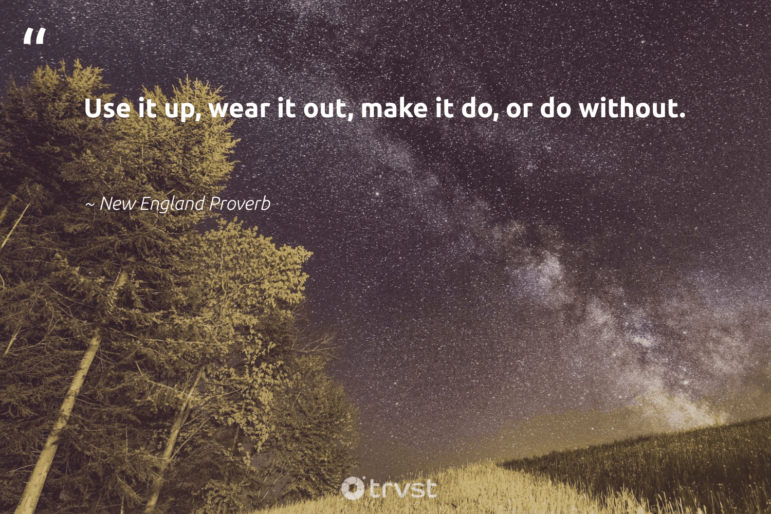 """""""Use it up, wear it out, make it do, or do without.""""  - New England Proverb #trvst #quotes #takeaction #impact #dogood #ecoconscious #greenliving #thinkgreen #wastefree #beinspired #changetheworld #gogreen"""
