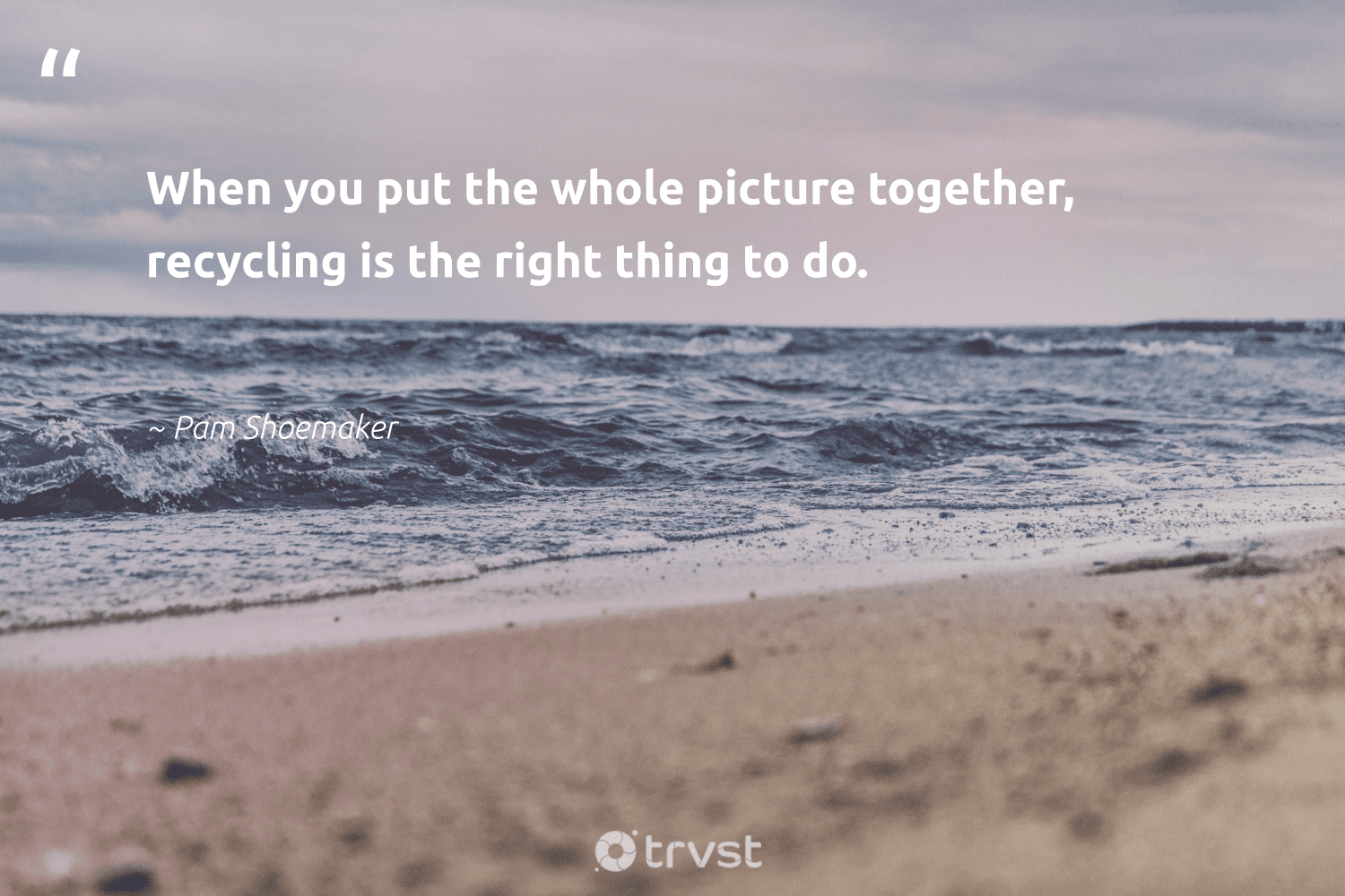 """""""When you put the whole picture together, recycling is the right thing to do.""""  - Pam Shoemaker #trvst #quotes #recycling #upcycling #savetheplanet #greenliving #thinkgreen #reduce #ecofriendly #changeahabit #ecoconscious #upcycle"""